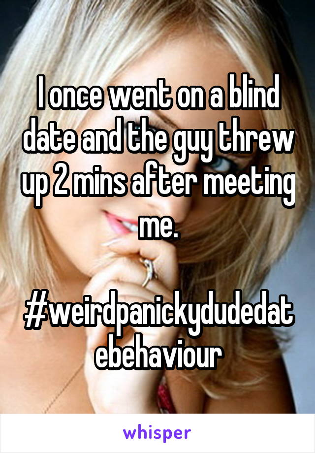 I once went on a blind date and the guy threw up 2 mins after meeting me.  #weirdpanickydudedatebehaviour