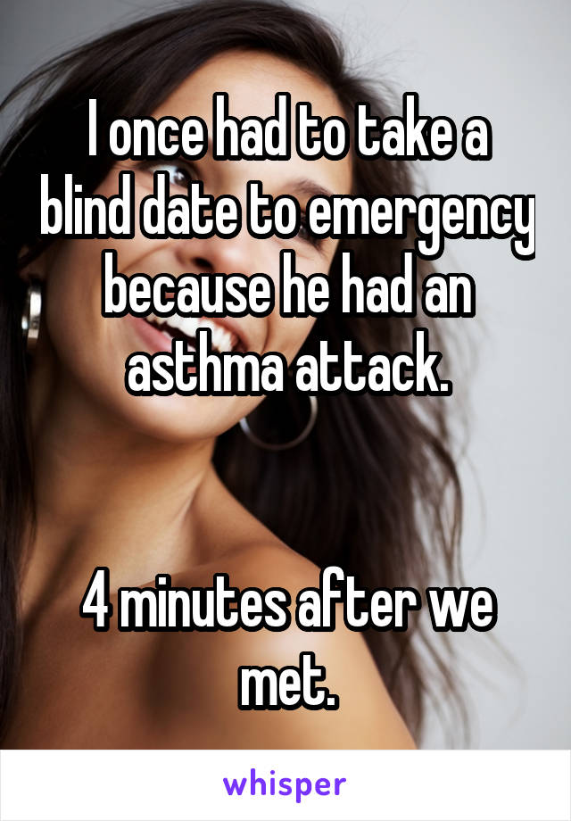 I once had to take a blind date to emergency because he had an asthma attack.   4 minutes after we met.