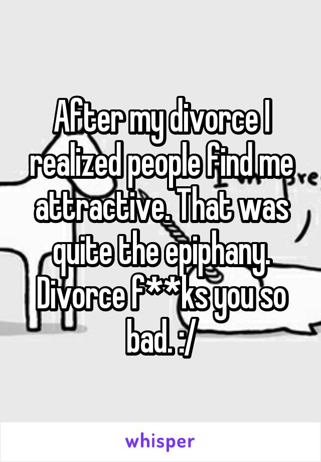 After my divorce I realized people find me attractive. That was quite the epiphany. Divorce f**ks you so bad. :/