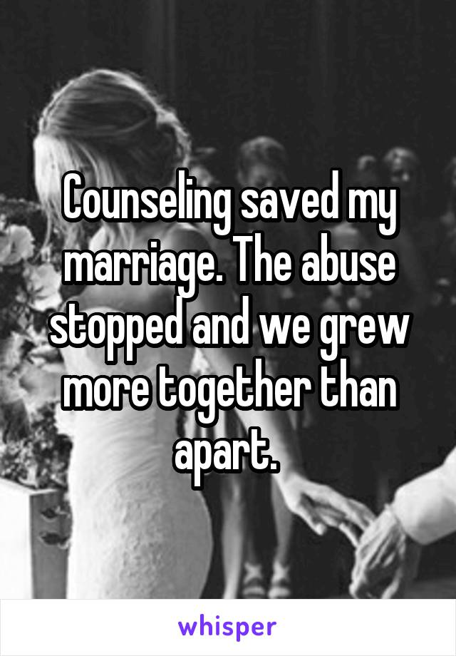 Counseling saved my marriage. The abuse stopped and we grew more together than apart.