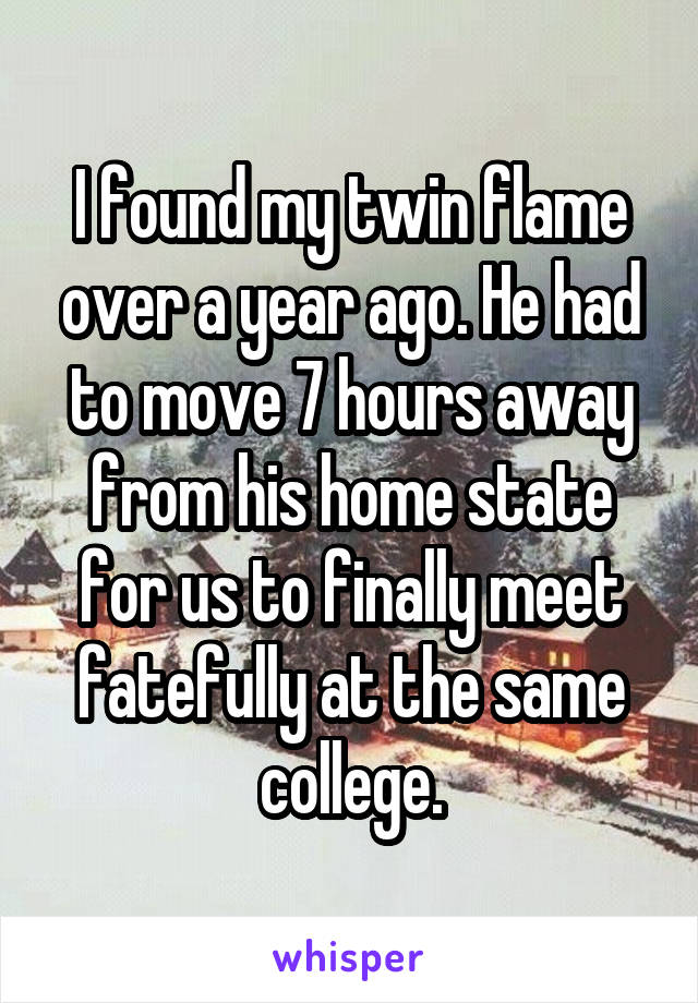 I found my twin flame over a year ago. He had to move 7 hours away from his home state for us to finally meet fatefully at the same college.