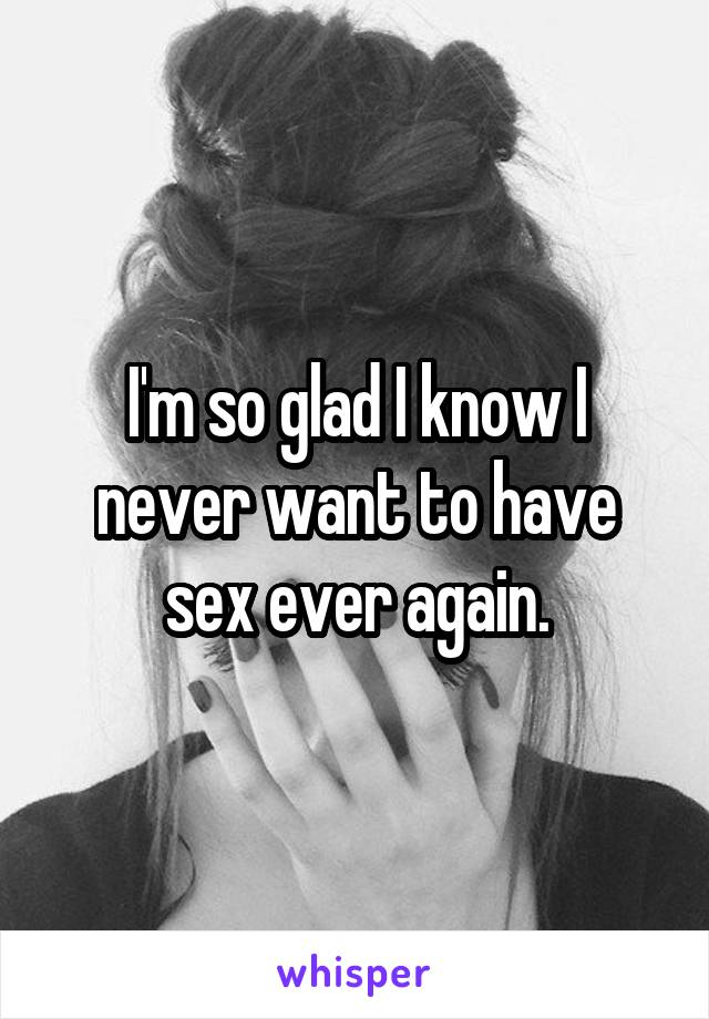 I'm so glad I know I never want to have sex ever again.