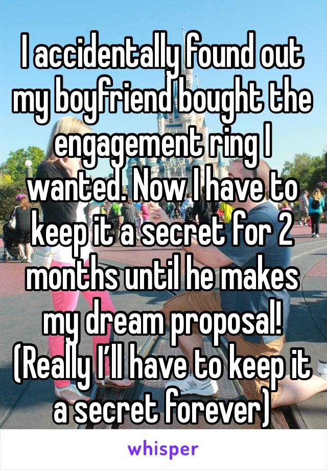 I accidentally found out my boyfriend bought the engagement ring I wanted. Now I have to keep it a secret for 2 months until he makes my dream proposal! (Really I'll have to keep it a secret forever)