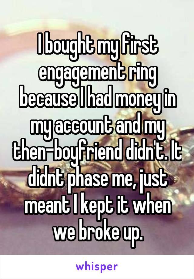 I bought my first engagement ring because I had money in my account and my then-boyfriend didn't. It didnt phase me, just meant I kept it when we broke up.