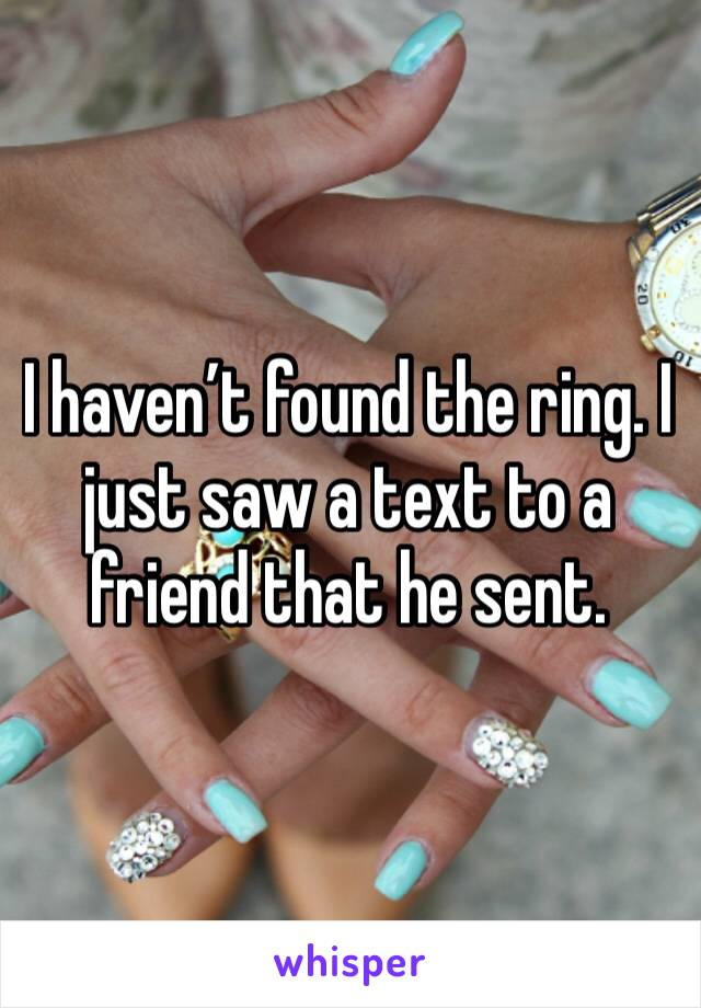 I haven't found the ring. I just saw a text to a friend that he sent.