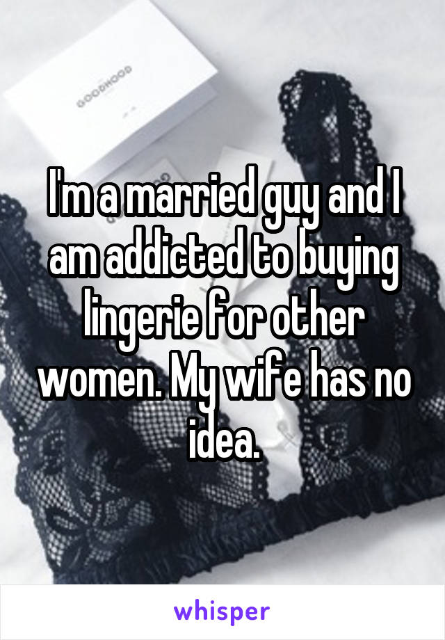 I'm a married guy and I am addicted to buying lingerie for other women. My wife has no idea.