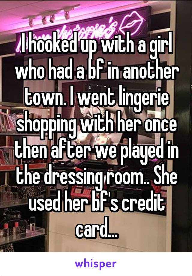 I hooked up with a girl who had a bf in another town. I went lingerie shopping with her once then after we played in the dressing room.. She used her bf's credit card...