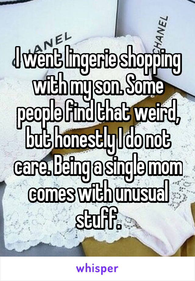 I went lingerie shopping with my son. Some people find that weird, but honestly I do not care. Being a single mom comes with unusual stuff.