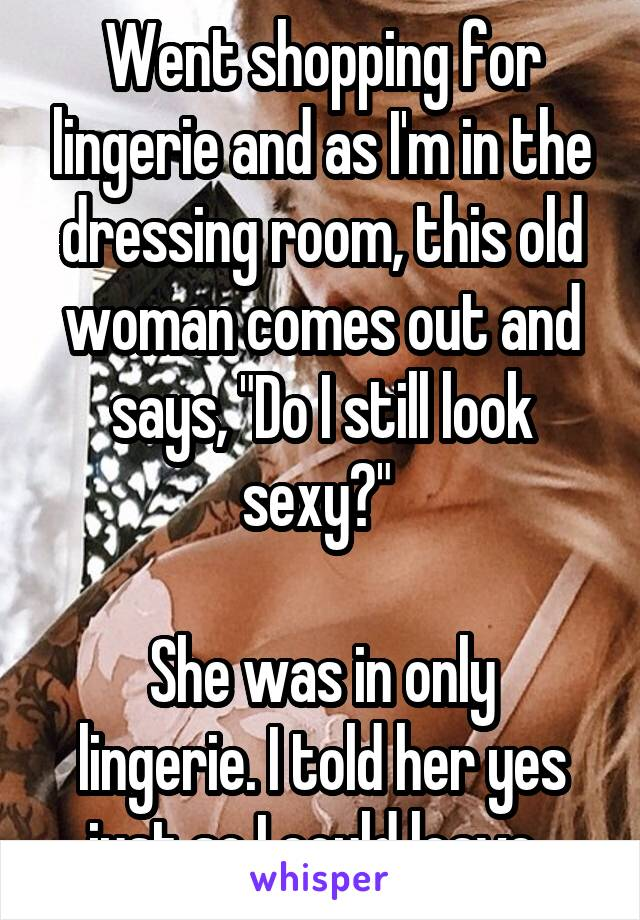 """Went shopping for lingerie and as I'm in the dressing room, this old woman comes out and says, """"Do I still look sexy?""""   She was in only lingerie. I told her yes just so I could leave."""