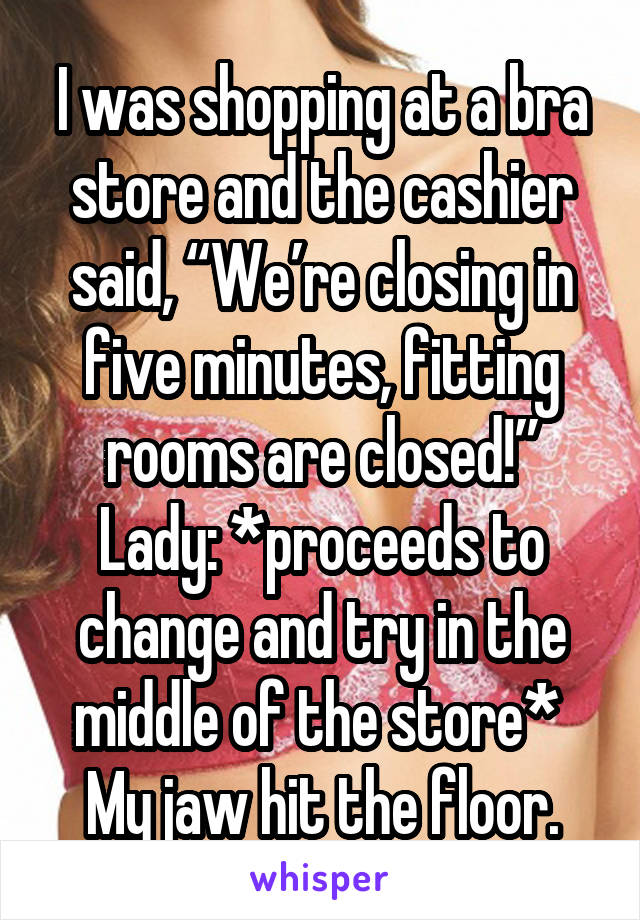 "I was shopping at a bra store and the cashier said, ""We're closing in five minutes, fitting rooms are closed!"" Lady: *proceeds to change and try in the middle of the store*  My jaw hit the floor."