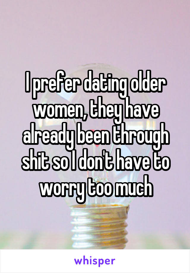 I prefer dating older women, they have already been through shit so I don't have to worry too much