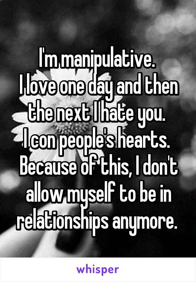 I'm manipulative.  I love one day and then the next I hate you.  I con people's hearts.  Because of this, I don't allow myself to be in relationships anymore.