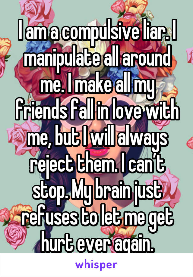I am a compulsive liar. I manipulate all around me. I make all my friends fall in love with me, but I will always reject them. I can't stop. My brain just refuses to let me get hurt ever again.