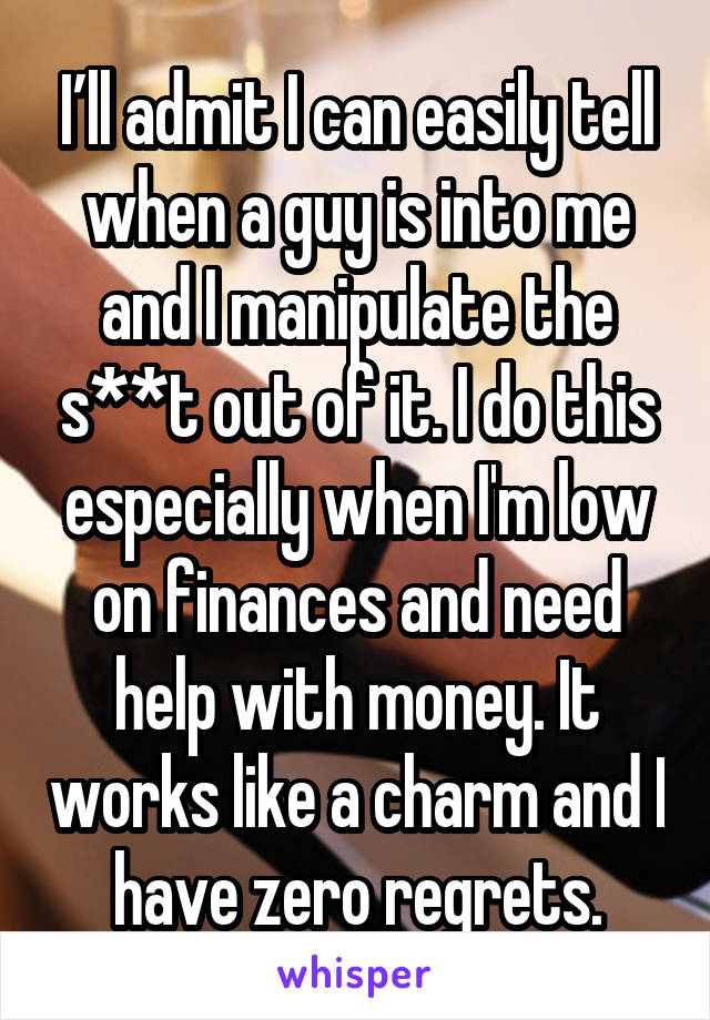 I'll admit I can easily tell when a guy is into me and I manipulate the s**t out of it. I do this especially when I'm low on finances and need help with money. It works like a charm and I have zero regrets.