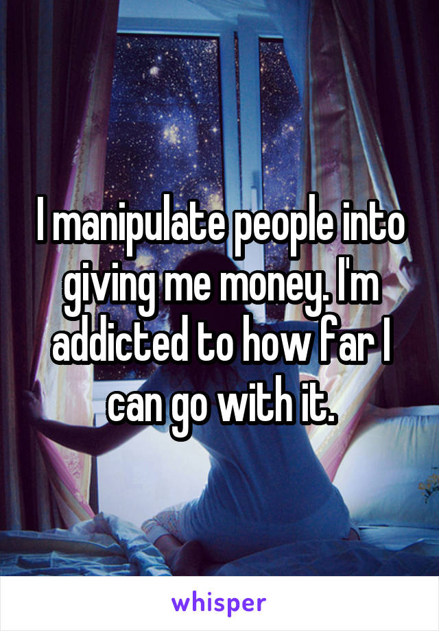 I manipulate people into giving me money. I'm addicted to how far I can go with it.