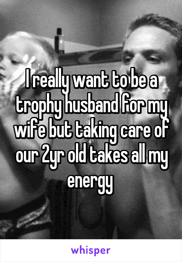 I really want to be a trophy husband for my wife but taking care of our 2yr old takes all my energy