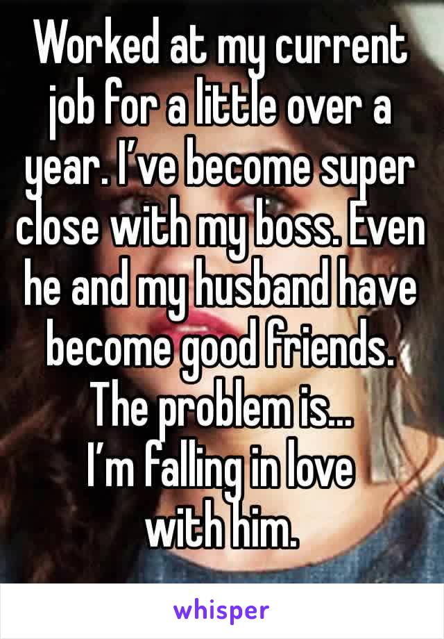 Worked at my current job for a little over a year. I've become super close with my boss. Even he and my husband have become good friends. The problem is... I'm falling in love with him.