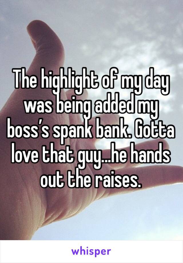 The highlight of my day was being added my boss's spank bank. Gotta love that guy...he hands out the raises.