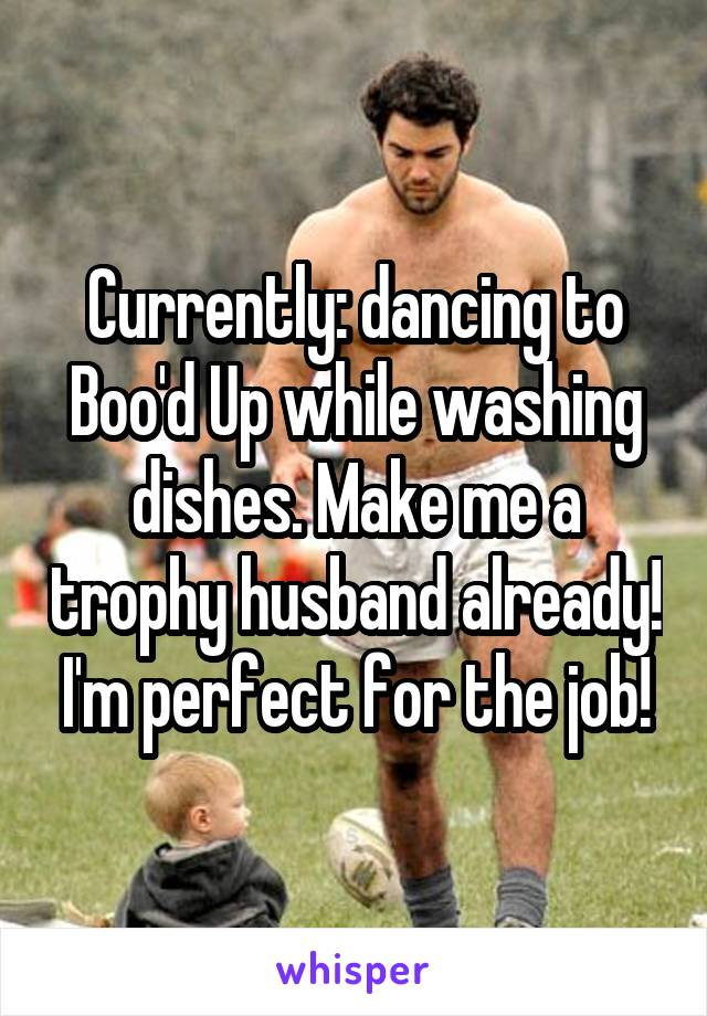 Currently: dancing to Boo'd Up while washing dishes. Make me a trophy husband already! I'm perfect for the job!
