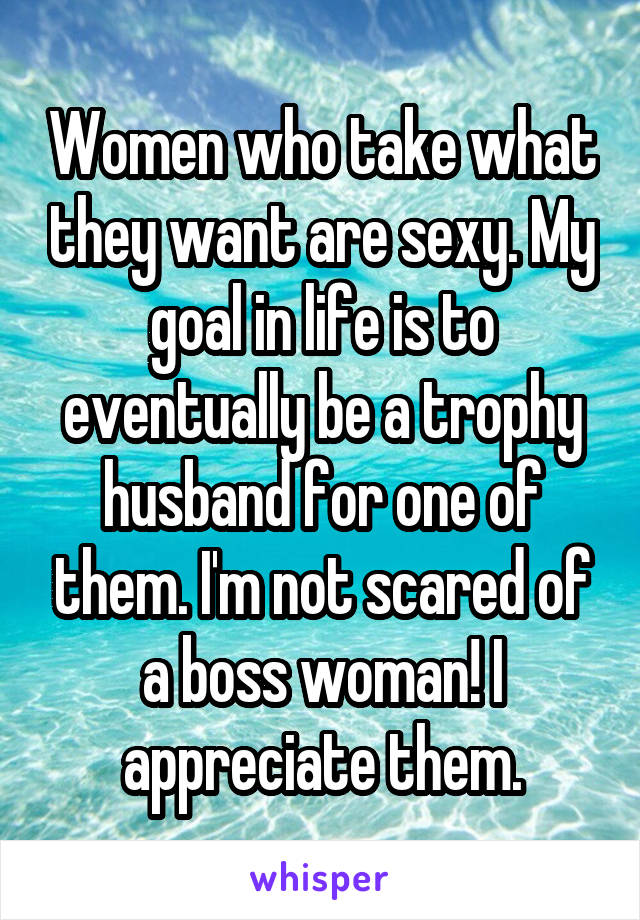 Women who take what they want are sexy. My goal in life is to eventually be a trophy husband for one of them. I'm not scared of a boss woman! I appreciate them.