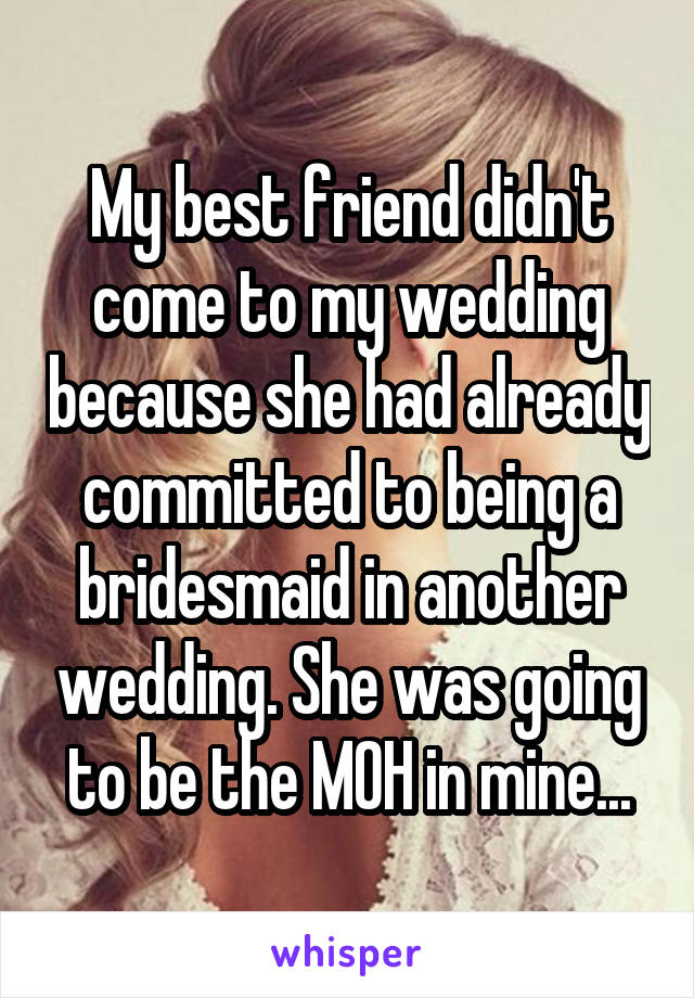 My best friend didn't come to my wedding because she had already committed to being a bridesmaid in another wedding. She was going to be the MOH in mine...