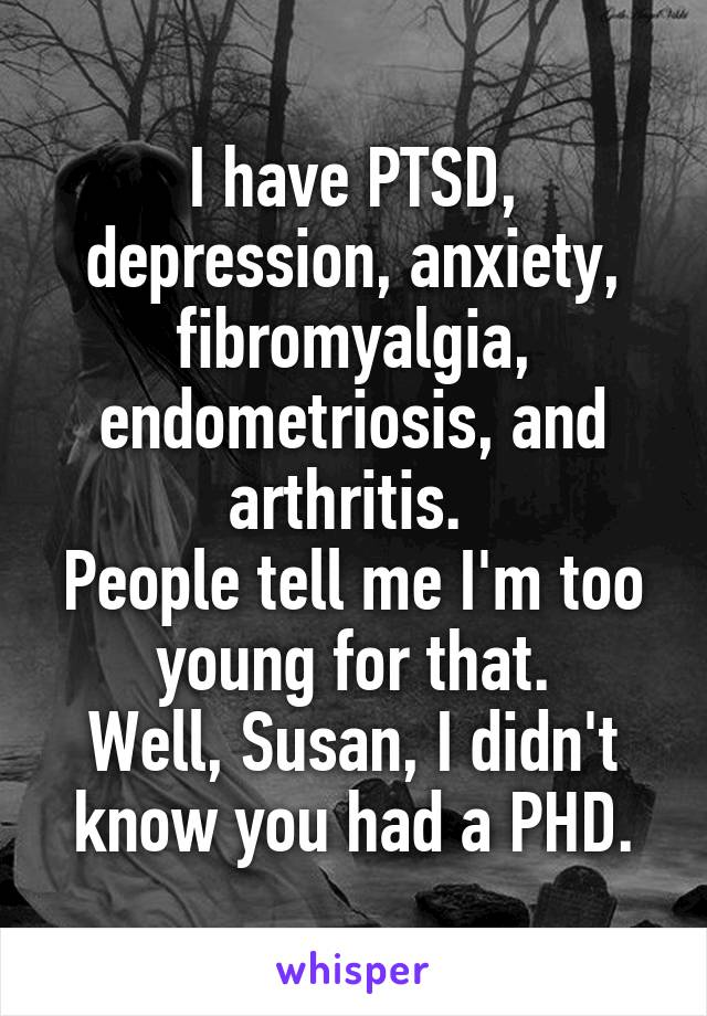 I have PTSD, depression, anxiety, fibromyalgia, endometriosis, and arthritis.  People tell me I'm too young for that. Well, Susan, I didn't know you had a PHD.