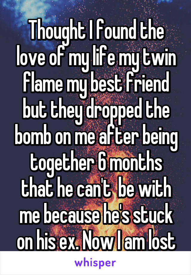 Thought I found the love of my life my twin flame my best friend but they dropped the bomb on me after being together 6 months that he can't  be with me because he's stuck on his ex. Now I am lost