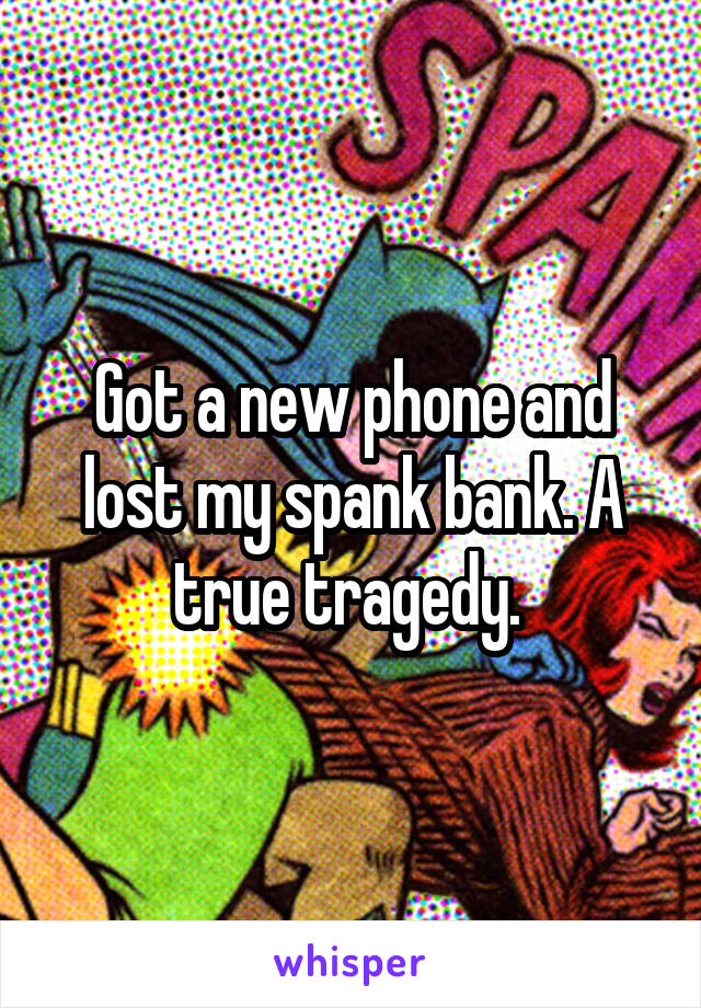 Got a new phone and lost my spank bank. A true tragedy.