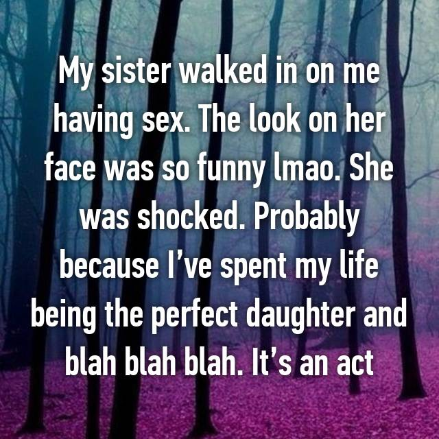 My sister walked in on me having sex. The look on her face was so funny lmao. She was shocked. Probably because I've spent my life being the perfect daughter and blah blah blah. It's an act
