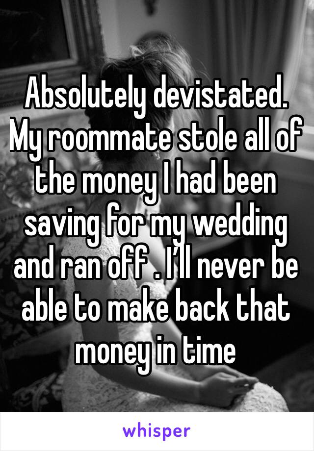 Absolutely devistated. My roommate stole all of the money I had been saving for my wedding and ran off . I'll never be able to make back that money in time