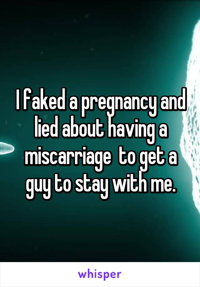 I faked a pregnancy and lied about having a miscarriage  to get a guy to stay with me.