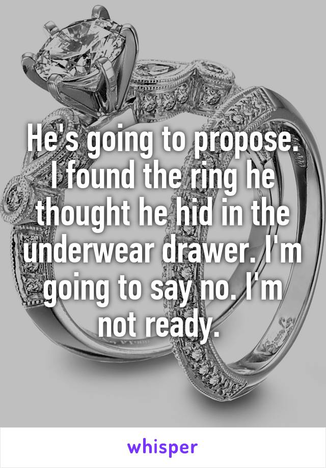 He's going to propose. I found the ring he thought he hid in the underwear drawer. I'm going to say no. I'm not ready.