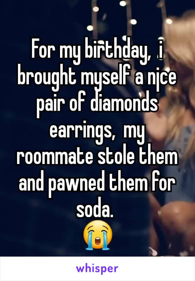 For my birthday,  i brought myself a njce pair of diamonds earrings,  my roommate stole them and pawned them for soda.  😭