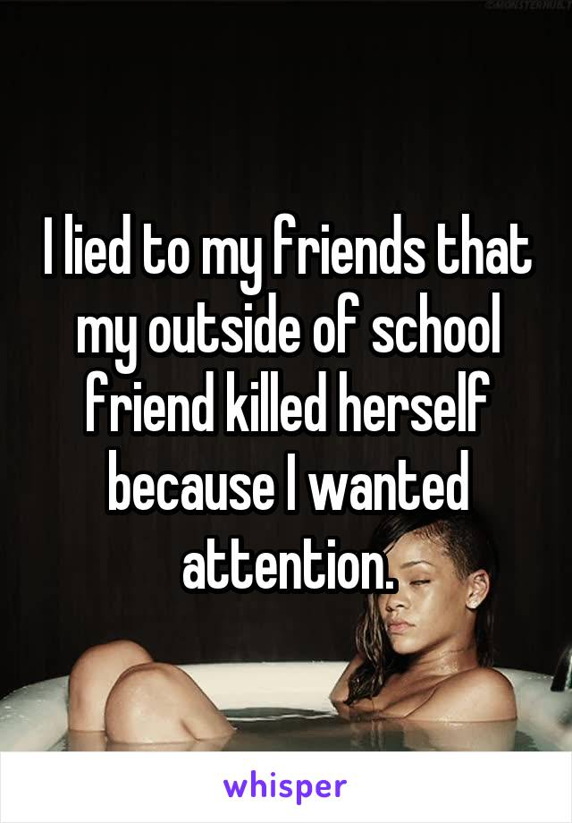 I lied to my friends that my outside of school friend killed herself because I wanted attention.