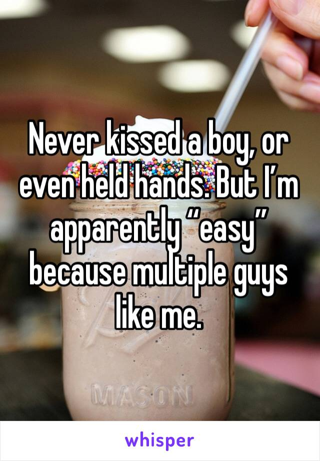 """Never kissed a boy, or even held hands. But I'm apparently """"easy"""" because multiple guys like me."""