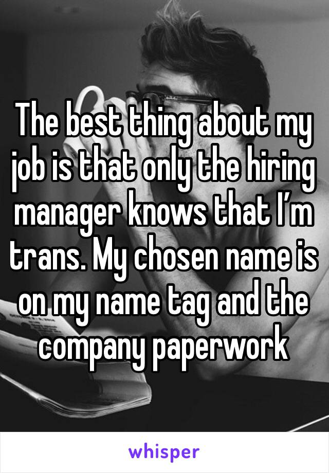 The best thing about my job is that only the hiring manager knows that I'm trans. My chosen name is on my name tag and the company paperwork