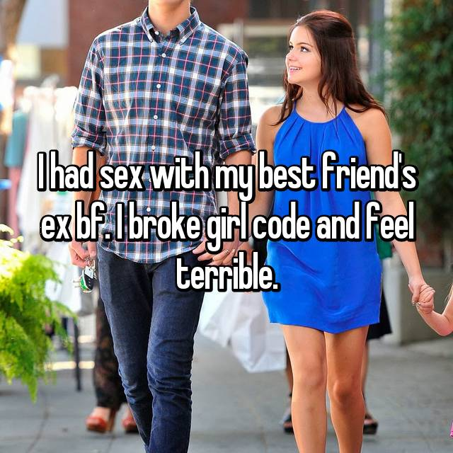 I had sex with my best friend's ex bf. I broke girl code and feel terrible.