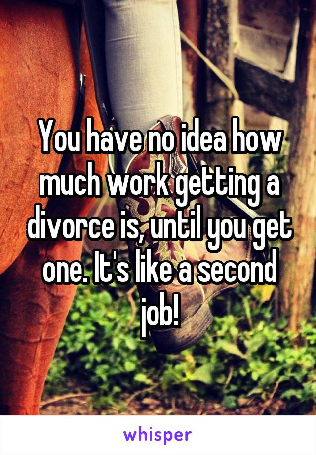 You have no idea how much work getting a divorce is, until you get one. It's like a second job!