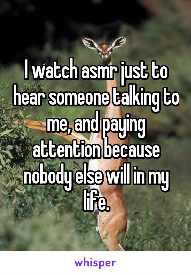 I watch asmr just to hear someone talking to me, and paying attention because nobody else will in my life.