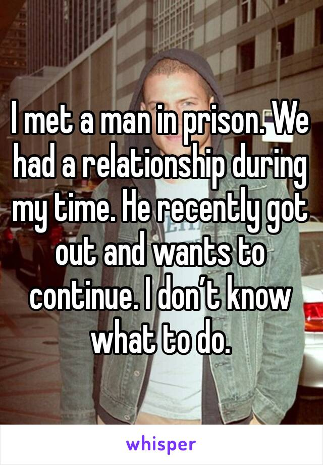 I met a man in prison. We had a relationship during my time. He recently got out and wants to continue. I don't know what to do.