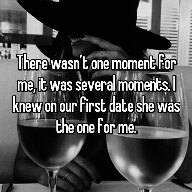 There wasn't one moment for me, it was several moments. I knew on our first date she was the one for me.