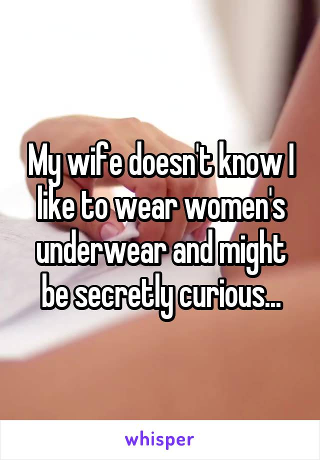My wife doesn't know I like to wear women's underwear and might be secretly curious...
