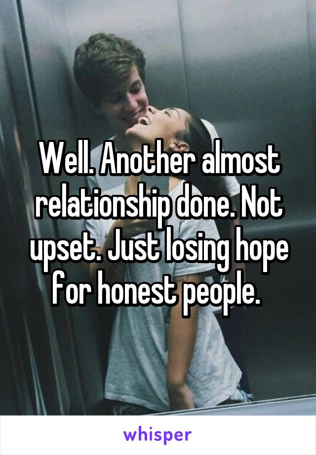 Well. Another almost relationship done. Not upset. Just losing hope for honest people.