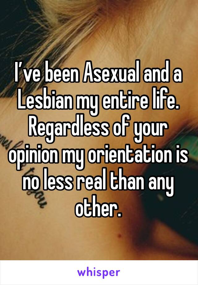 I've been Asexual and a Lesbian my entire life. Regardless of your opinion my orientation is no less real than any other.