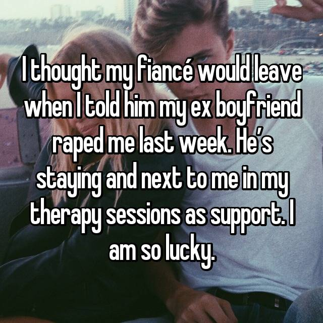 I thought my fiancé would leave when I told him my ex boyfriend raped me last week. He's staying and next to me in my therapy sessions as support. I am so lucky.