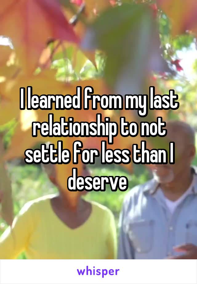 I learned from my last relationship to not settle for less than I deserve
