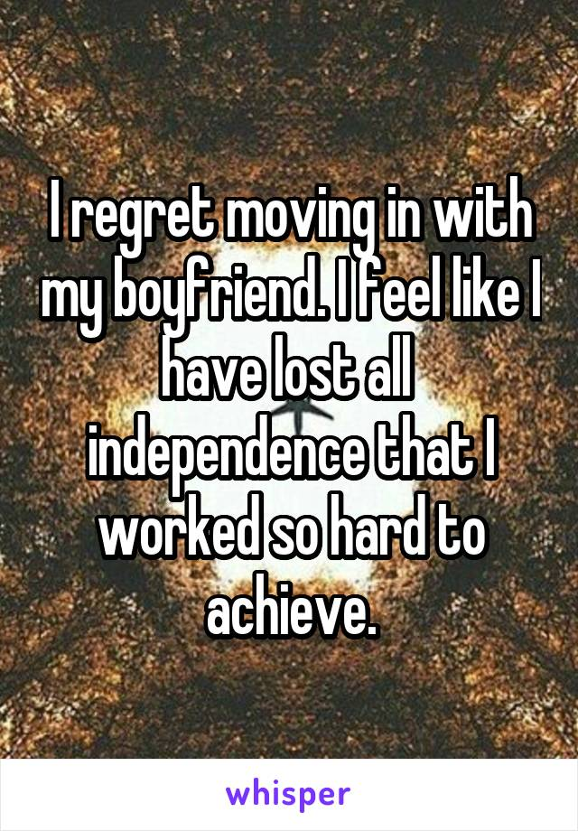 I regret moving in with my boyfriend. I feel like I have lost all  independence that I worked so hard to achieve.
