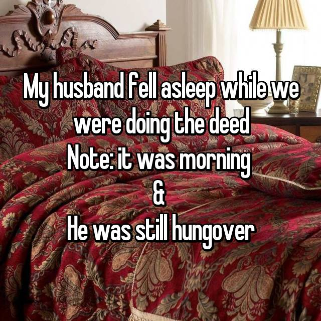 My husband fell asleep while we were doing the deed Note: it was morning  &  He was still hungover