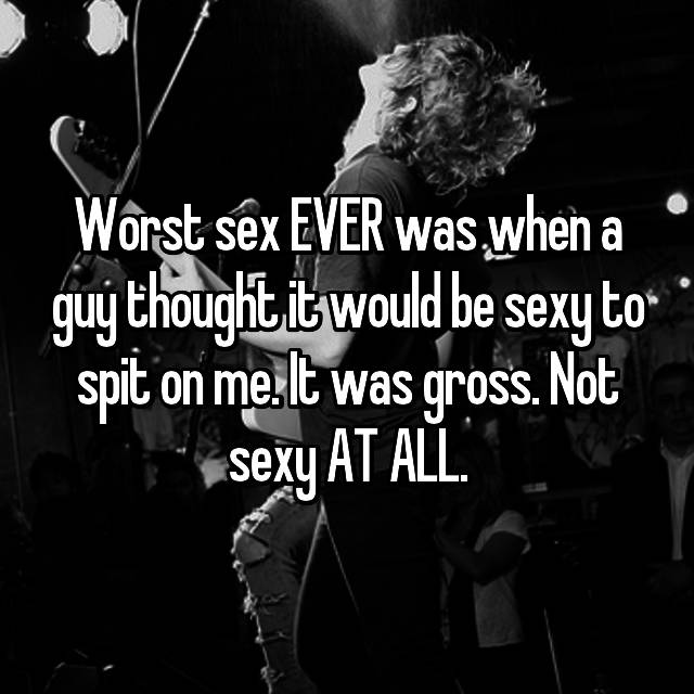 Worst sex EVER was when a guy thought it would be sexy to spit on me. It was gross. Not sexy AT ALL.