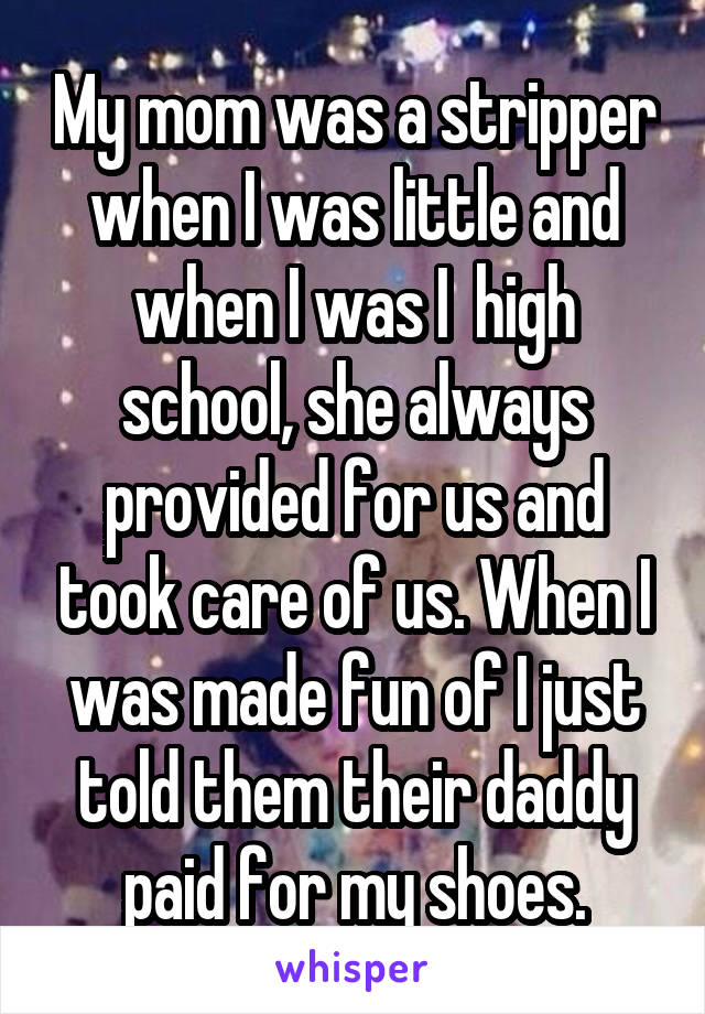 My mom was a stripper when I was little and when I was I  high school, she always provided for us and took care of us. When I was made fun of I just told them their daddy paid for my shoes.